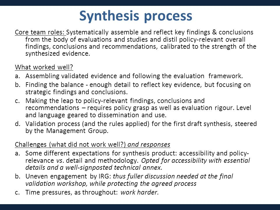 Synthesis process Core team roles: Systematically assemble and reflect key findings & conclusions from the body of evaluations and studies and distil policy-relevant overall findings, conclusions and recommendations, calibrated to the strength of the synthesized evidence.