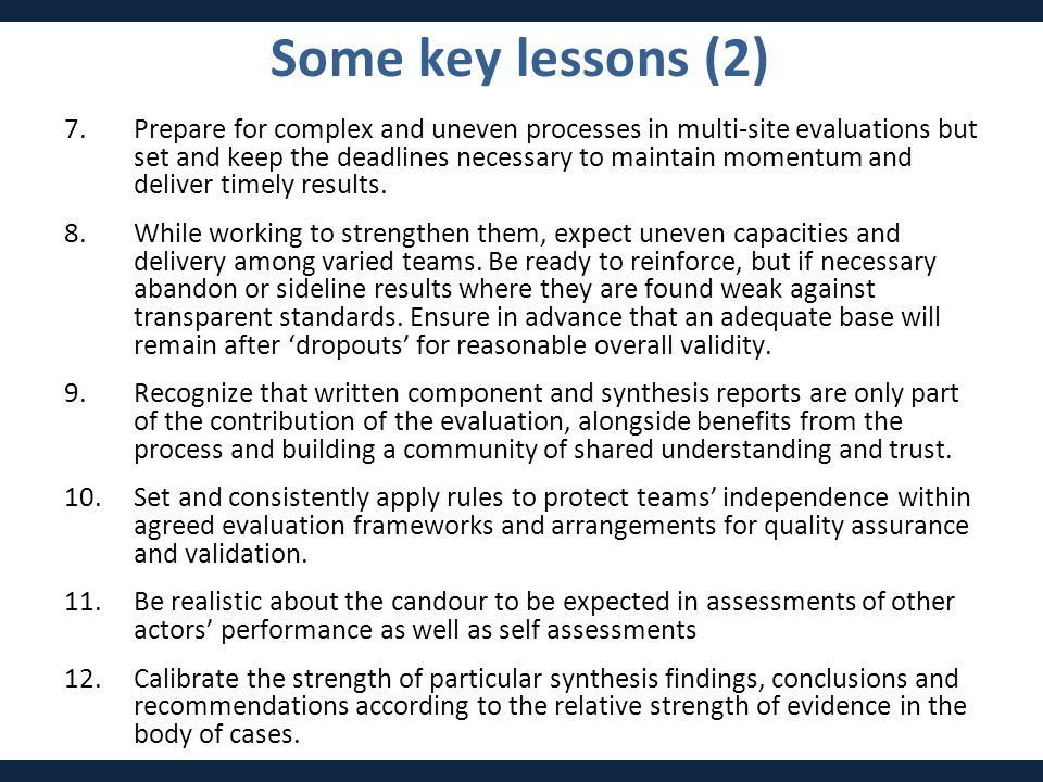 Some key lessons (2) 7.Prepare for complex and uneven processes in multi-site evaluations but set and keep the deadlines necessary to maintain momentum and deliver timely results.