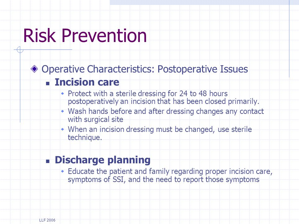 LLF 2006 Risk Prevention Operative Characteristics: Postoperative Issues Incision care Protect with a sterile dressing for 24 to 48 hours postoperativ