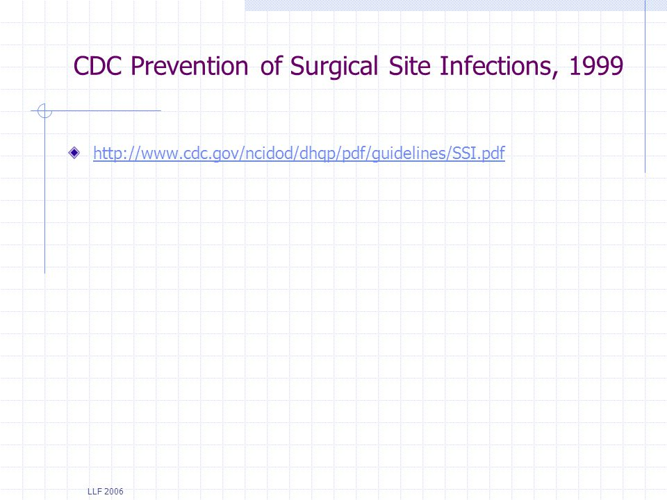 LLF 2006 CDC Prevention of Surgical Site Infections, 1999 http://www.cdc.gov/ncidod/dhqp/pdf/guidelines/SSI.pdf