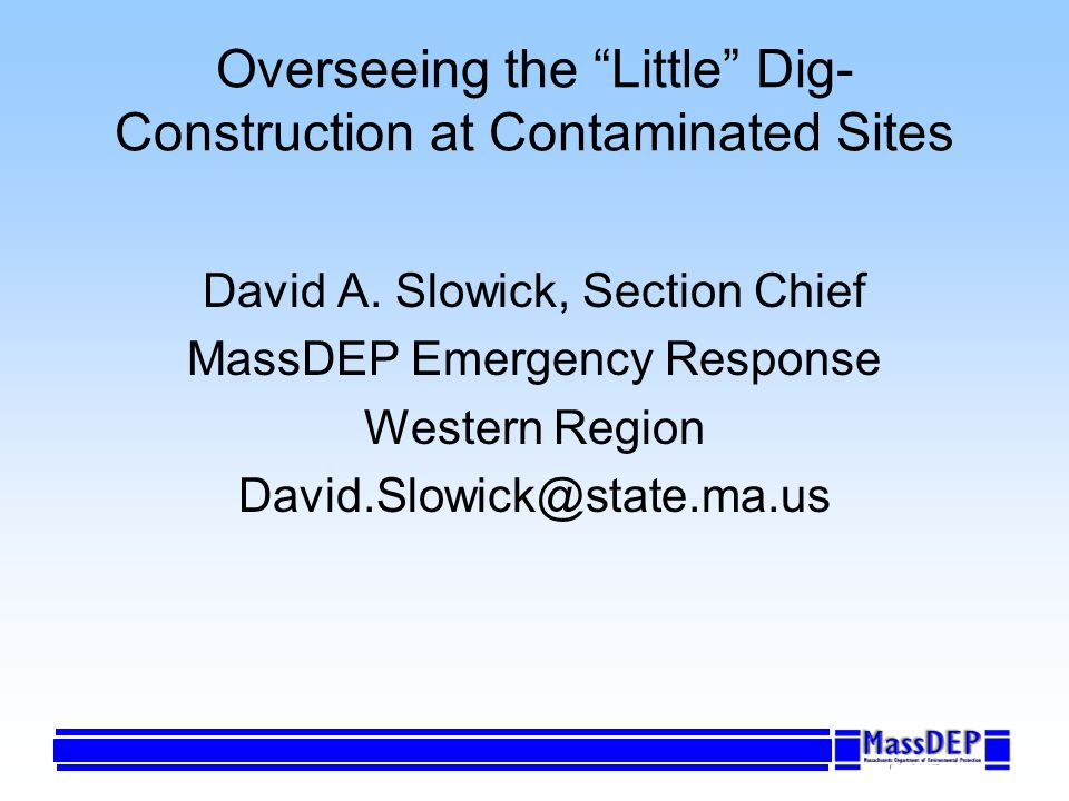 Overseeing the Little Dig- Construction at Contaminated Sites David A. Slowick, Section Chief MassDEP Emergency Response Western Region David.Slowick@