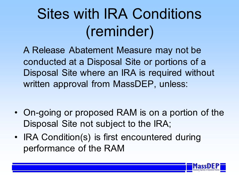 Sites with IRA Conditions (reminder) A Release Abatement Measure may not be conducted at a Disposal Site or portions of a Disposal Site where an IRA is required without written approval from MassDEP, unless: On-going or proposed RAM is on a portion of the Disposal Site not subject to the IRA; IRA Condition(s) is first encountered during performance of the RAM