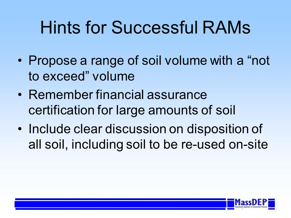 Hints for Successful RAMs Propose a range of soil volume with a not to exceed volume Remember financial assurance certification for large amounts of soil Include clear discussion on disposition of all soil, including soil to be re-used on-site