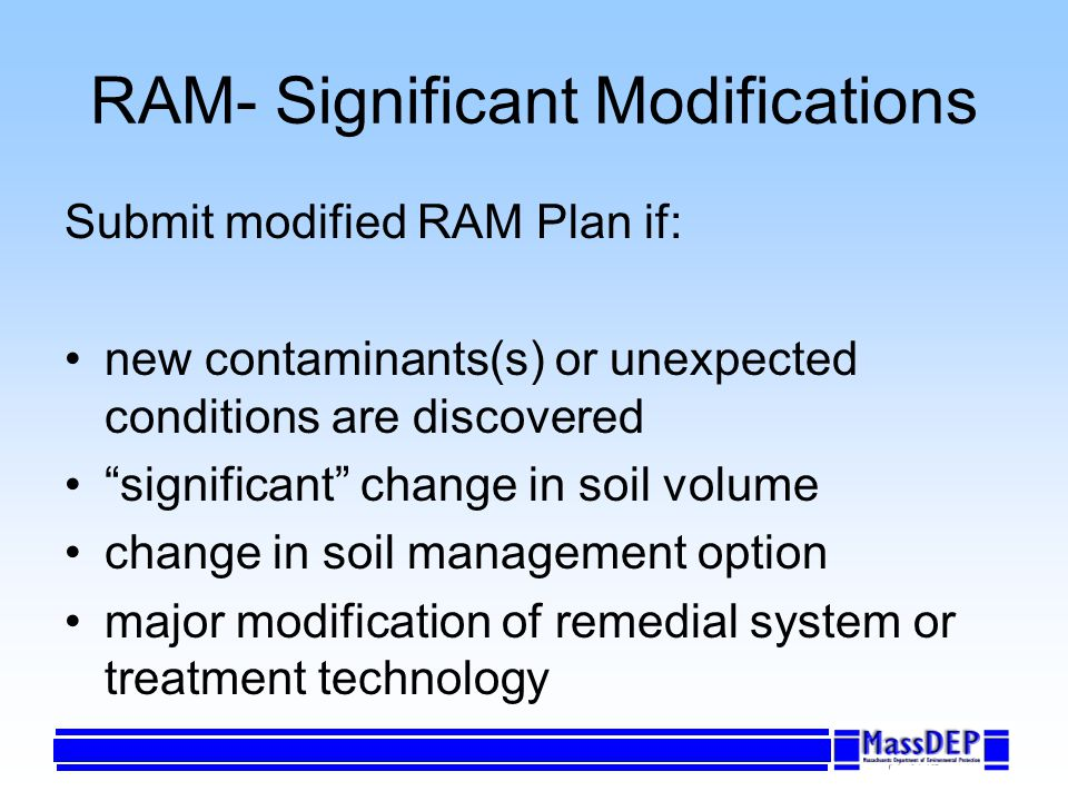 RAM- Significant Modifications Submit modified RAM Plan if: new contaminants(s) or unexpected conditions are discovered significant change in soil volume change in soil management option major modification of remedial system or treatment technology