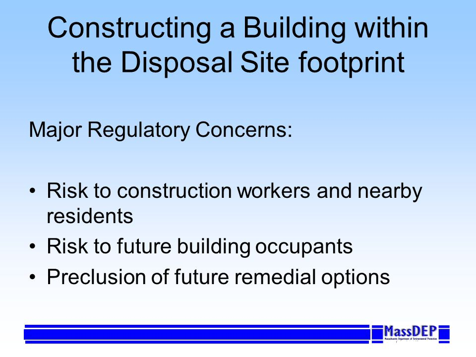 Constructing a Building within the Disposal Site footprint Major Regulatory Concerns: Risk to construction workers and nearby residents Risk to future building occupants Preclusion of future remedial options