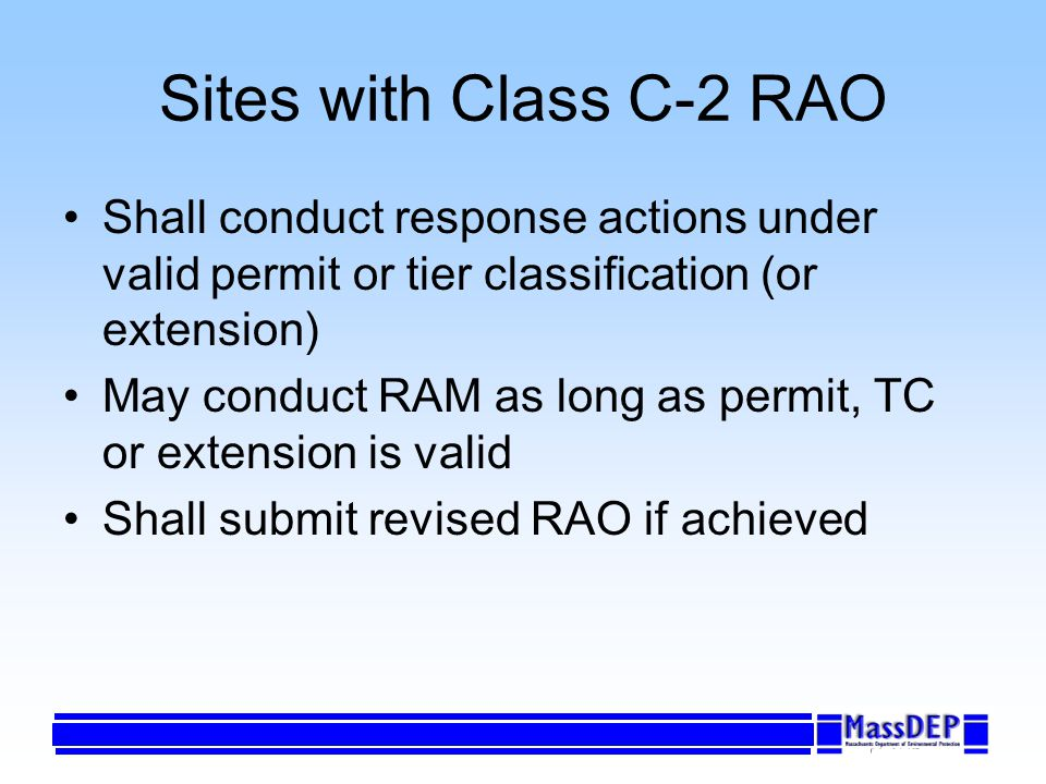 Sites with Class C-2 RAO Shall conduct response actions under valid permit or tier classification (or extension) May conduct RAM as long as permit, TC or extension is valid Shall submit revised RAO if achieved