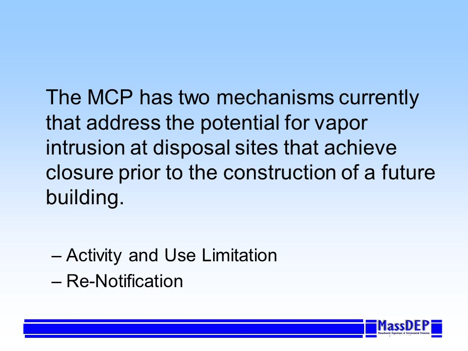 The MCP has two mechanisms currently that address the potential for vapor intrusion at disposal sites that achieve closure prior to the construction of a future building.