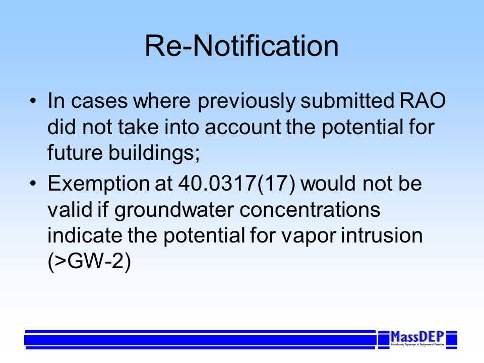 Re-Notification In cases where previously submitted RAO did not take into account the potential for future buildings; Exemption at 40.0317(17) would not be valid if groundwater concentrations indicate the potential for vapor intrusion (>GW-2)