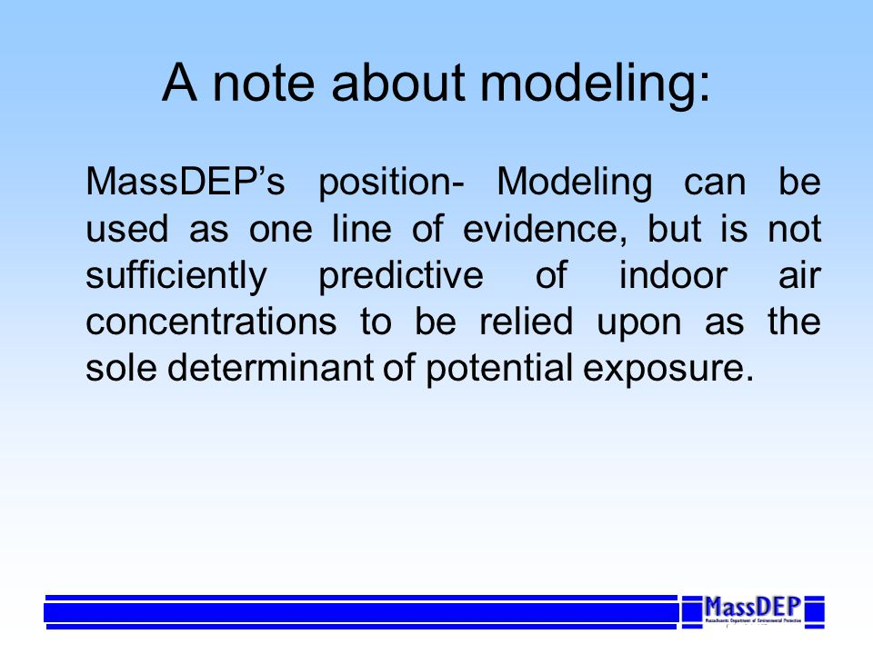 A note about modeling: MassDEPs position- Modeling can be used as one line of evidence, but is not sufficiently predictive of indoor air concentrations to be relied upon as the sole determinant of potential exposure.
