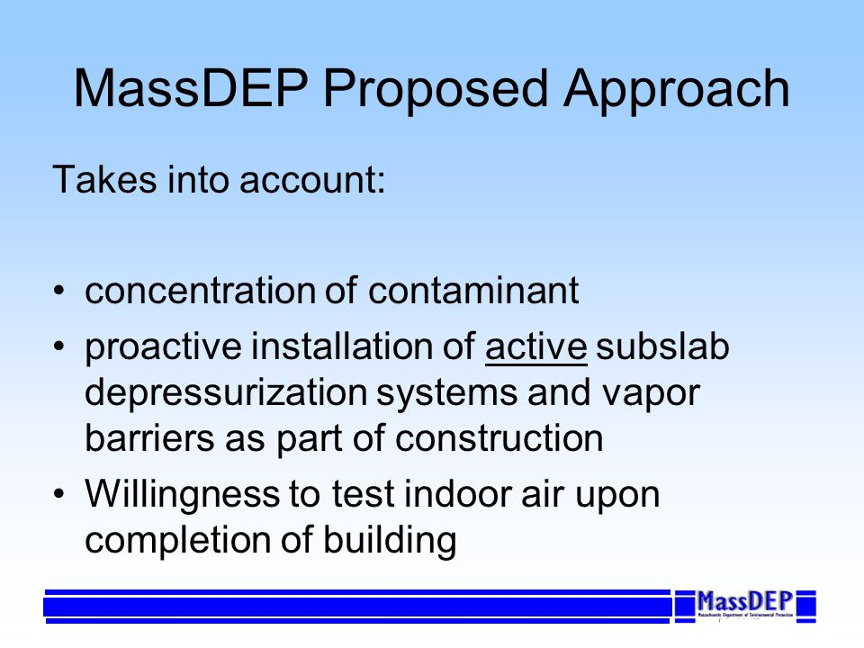 MassDEP Proposed Approach Takes into account: concentration of contaminant proactive installation of active subslab depressurization systems and vapor barriers as part of construction Willingness to test indoor air upon completion of building
