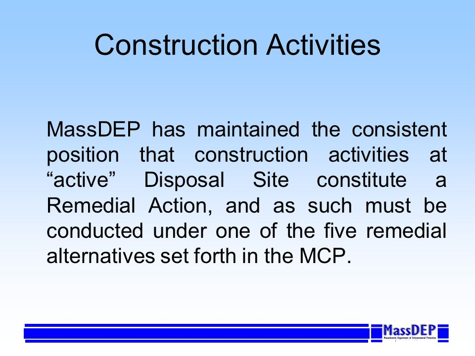 Construction Activities MassDEP has maintained the consistent position that construction activities at active Disposal Site constitute a Remedial Action, and as such must be conducted under one of the five remedial alternatives set forth in the MCP.