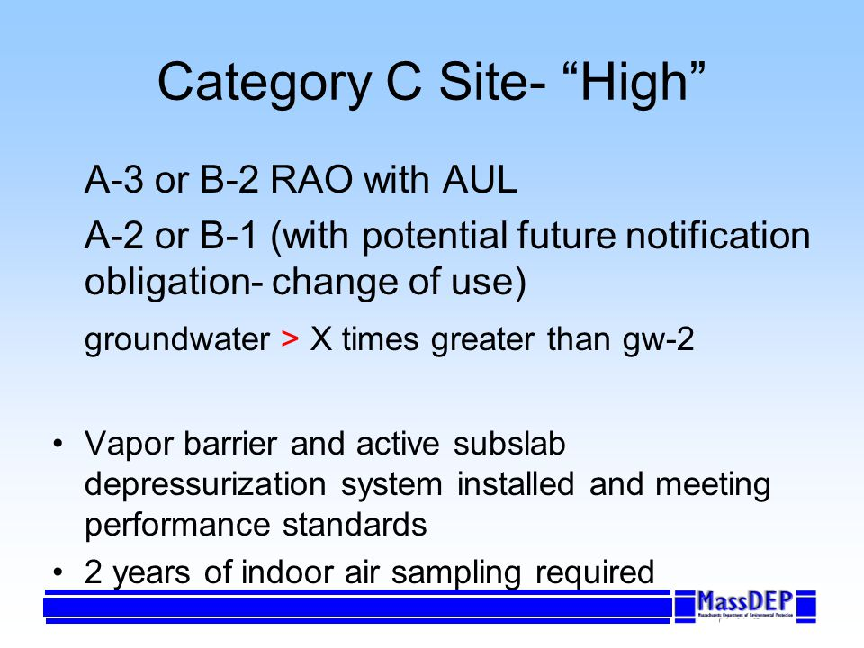 Category C Site- High A-3 or B-2 RAO with AUL A-2 or B-1 (with potential future notification obligation- change of use) groundwater > X times greater than gw-2 Vapor barrier and active subslab depressurization system installed and meeting performance standards 2 years of indoor air sampling required