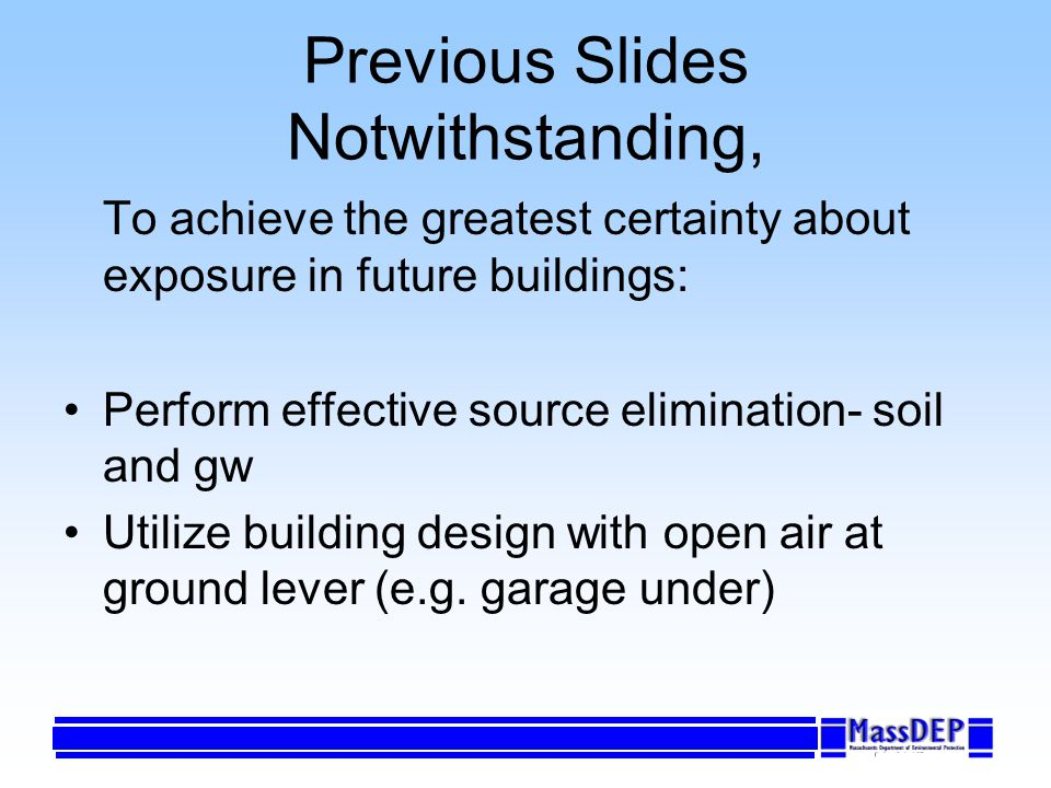 Previous Slides Notwithstanding, To achieve the greatest certainty about exposure in future buildings: Perform effective source elimination- soil and gw Utilize building design with open air at ground lever (e.g.