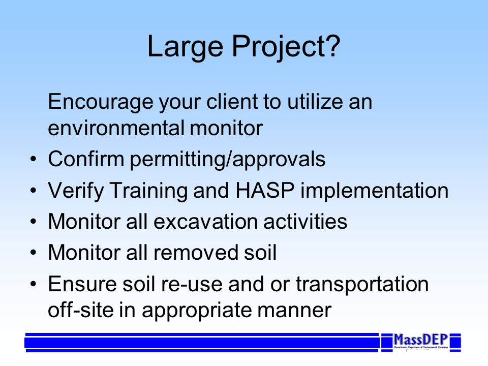 Large Project? Encourage your client to utilize an environmental monitor Confirm permitting/approvals Verify Training and HASP implementation Monitor