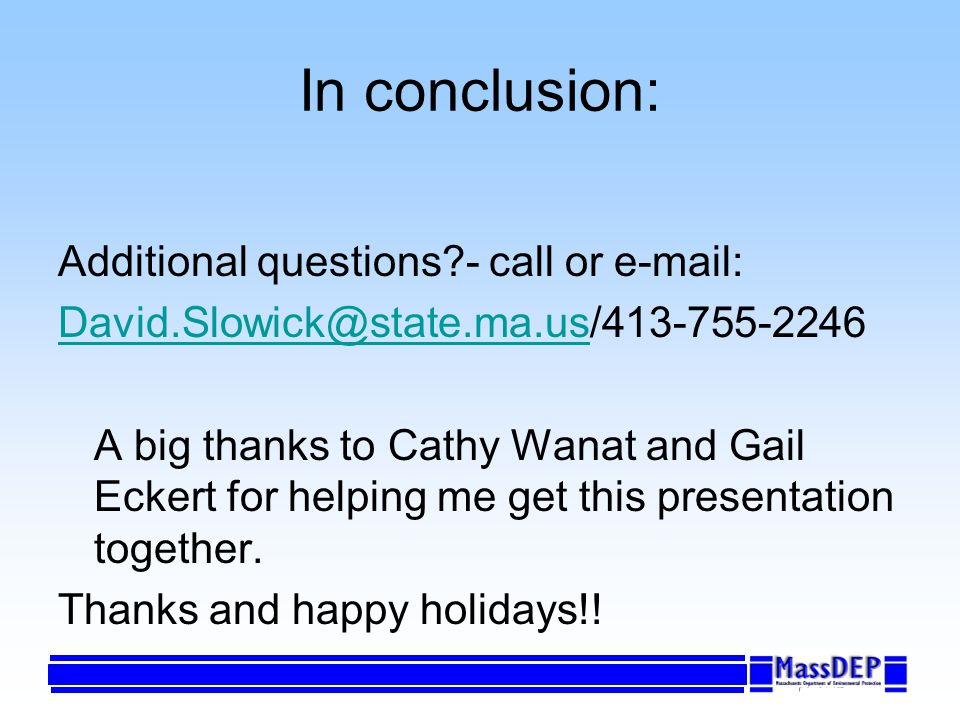 In conclusion: Additional questions?- call or e-mail: David.Slowick@state.ma.usDavid.Slowick@state.ma.us/413-755-2246 A big thanks to Cathy Wanat and