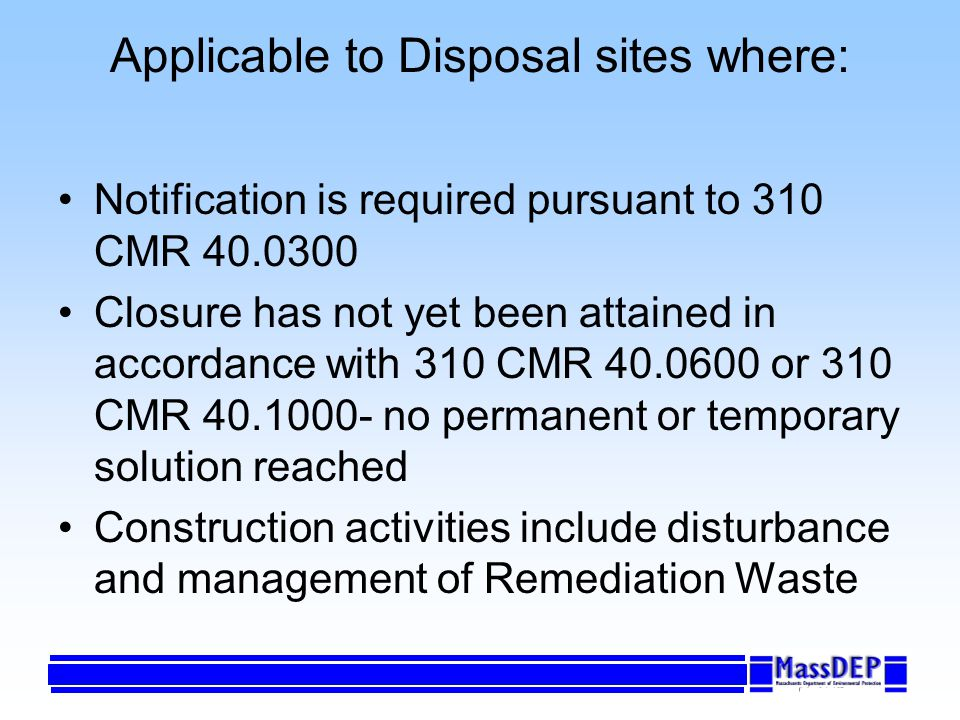 Applicable to Disposal sites where: Notification is required pursuant to 310 CMR 40.0300 Closure has not yet been attained in accordance with 310 CMR