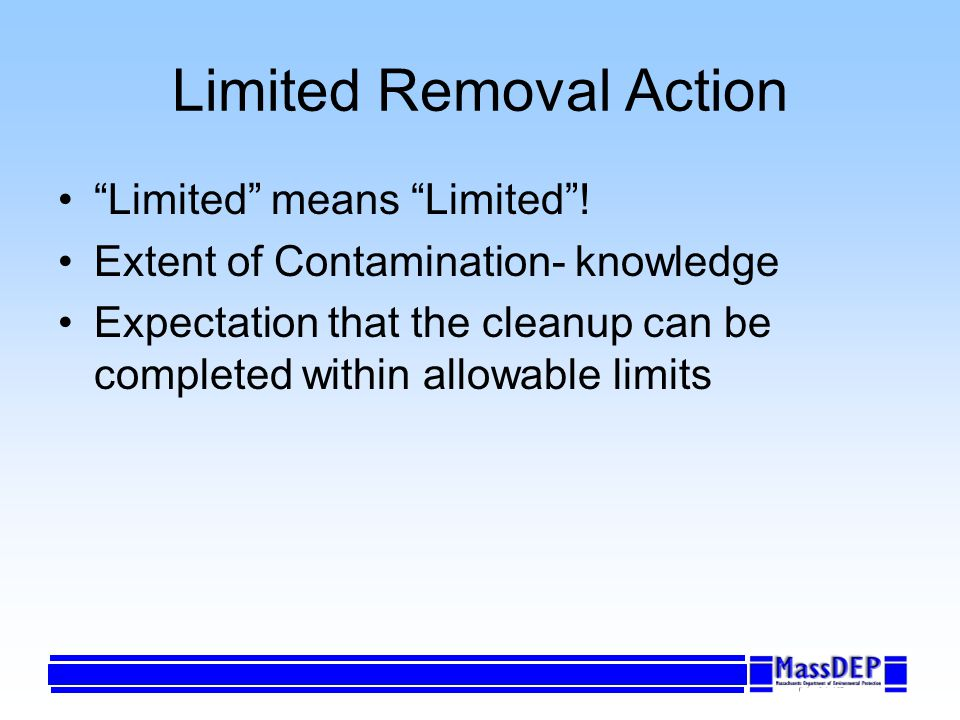 Limited Removal Action Limited means Limited! Extent of Contamination- knowledge Expectation that the cleanup can be completed within allowable limits