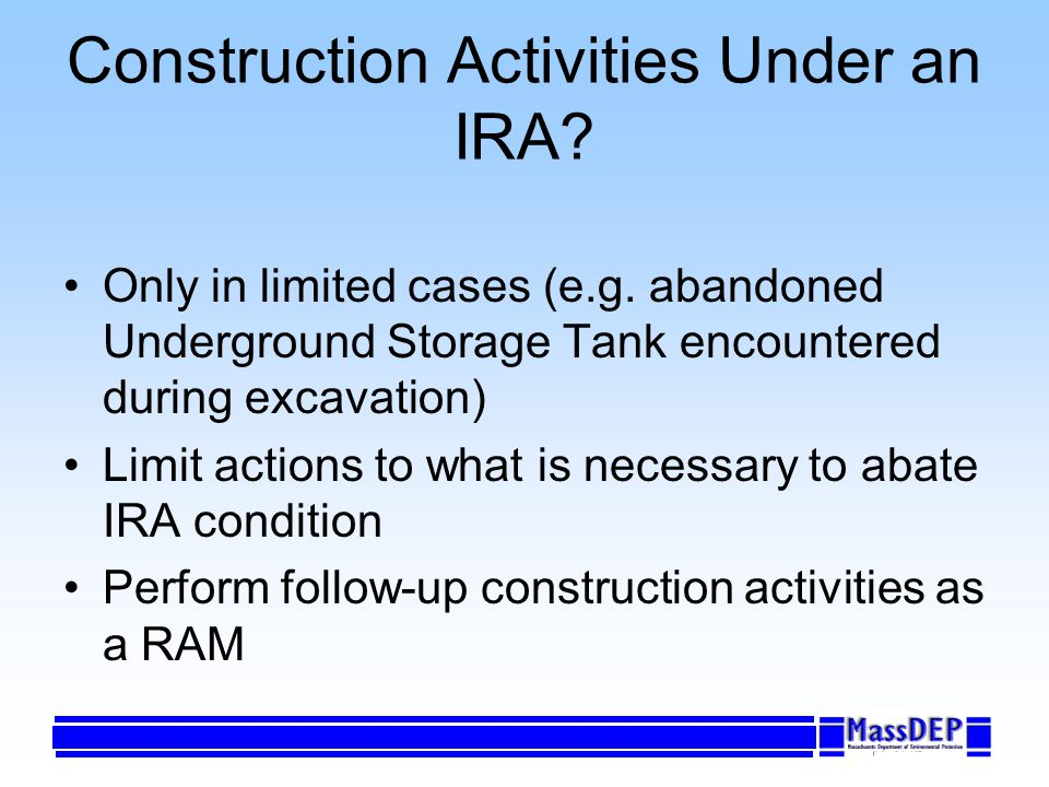 Construction Activities Under an IRA? Only in limited cases (e.g. abandoned Underground Storage Tank encountered during excavation) Limit actions to w