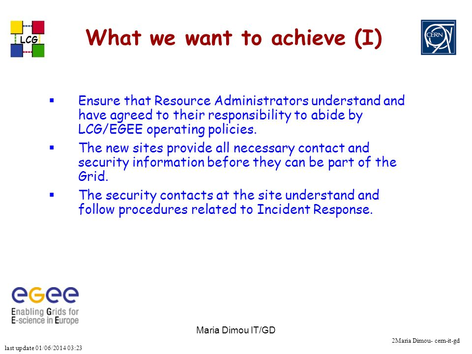 last update 01/06/2014 03:23 LCG 2Maria Dimou- cern-it-gd Maria Dimou IT/GD What we want to achieve (I) Ensure that Resource Administrators understand and have agreed to their responsibility to abide by LCG/EGEE operating policies.