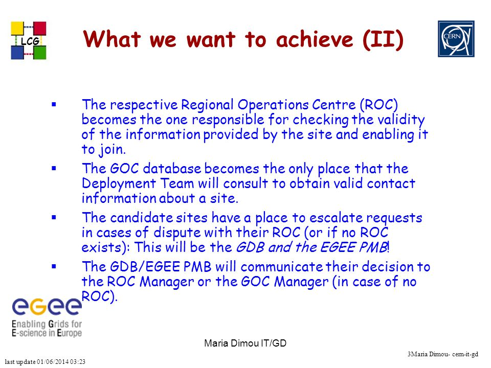 last update 01/06/2014 03:23 LCG 3Maria Dimou- cern-it-gd Maria Dimou IT/GD What we want to achieve (II) The respective Regional Operations Centre (ROC) becomes the one responsible for checking the validity of the information provided by the site and enabling it to join.