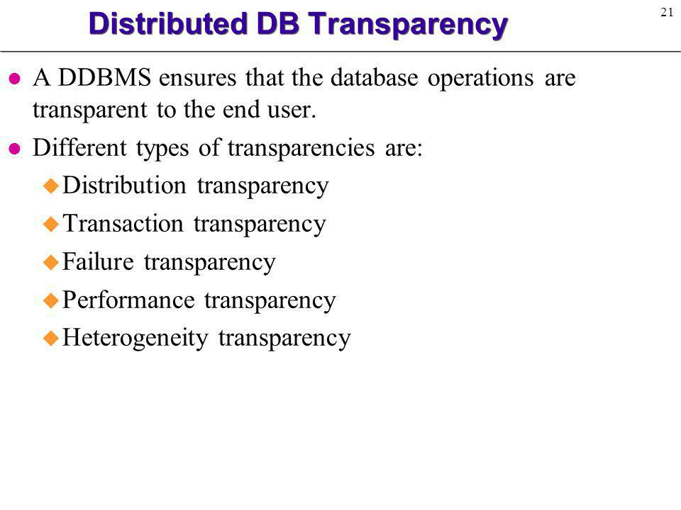 21 Distributed DB Transparency l A DDBMS ensures that the database operations are transparent to the end user. l Different types of transparencies are