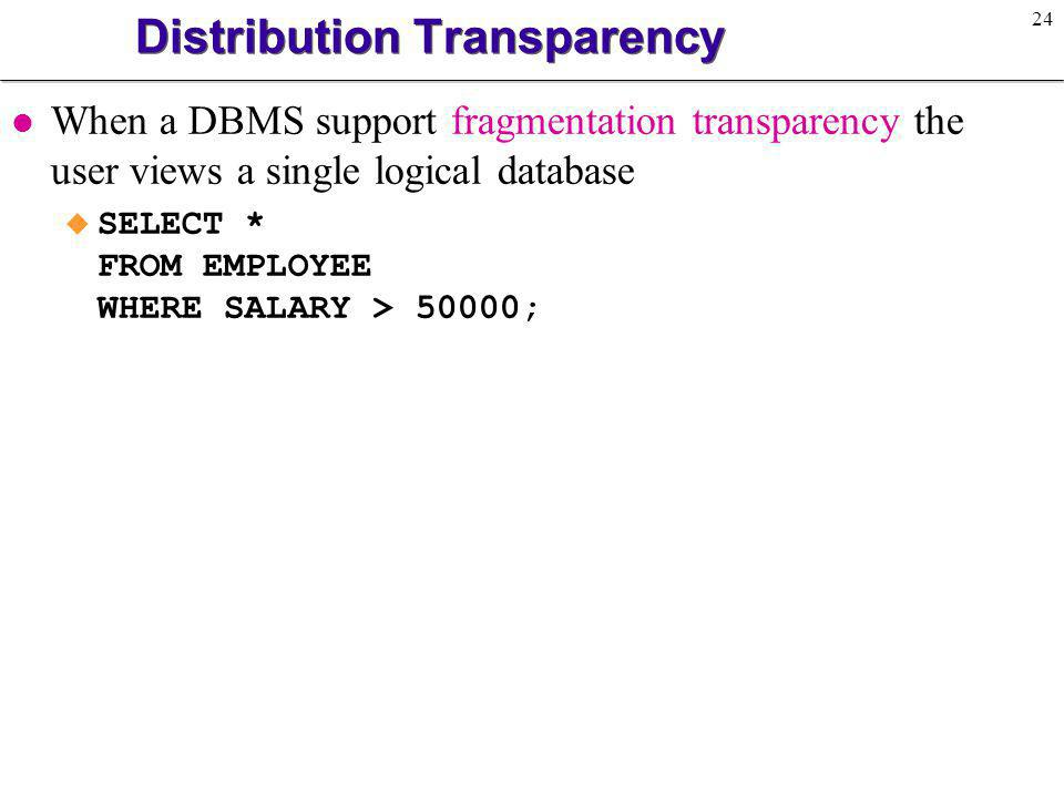 25 Distribution Transparency l When the DBMS supports location transparency the user needs to know the fragment names but need not know the actual location of the fragments u SELECT * FROM E1 WHERE SALARY > 50000 UNION SELECT * FROM E2 WHERE SALARY > 50000 UNION SELECT * FROM E3 WHERE SALARY > 50000;