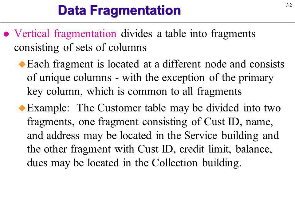 32 Data Fragmentation l Vertical fragmentation divides a table into fragments consisting of sets of columns u Each fragment is located at a different