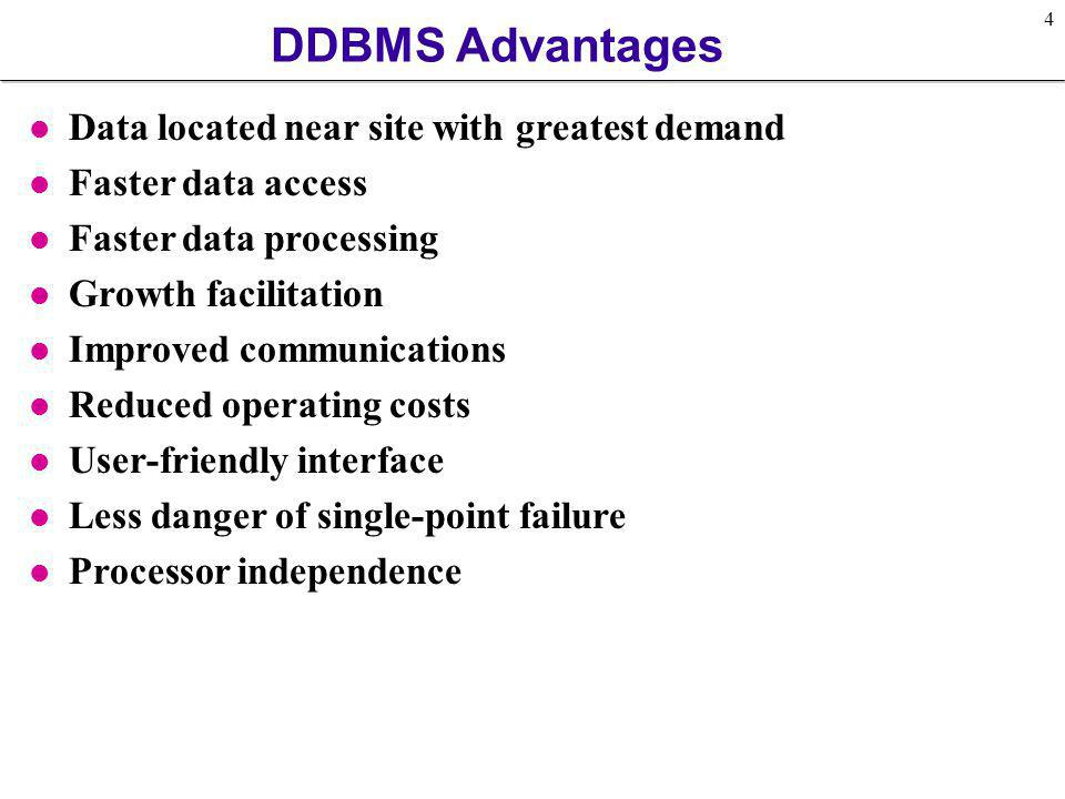 4 DDBMS Advantages l Data located near site with greatest demand l Faster data access l Faster data processing l Growth facilitation l Improved commun