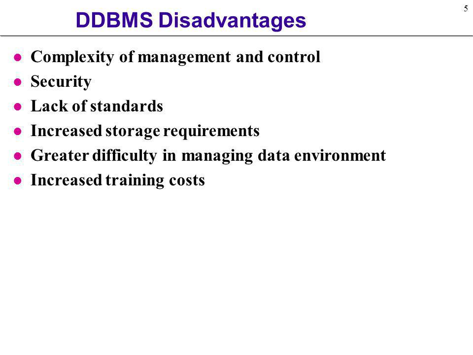 5 DDBMS Disadvantages l Complexity of management and control l Security l Lack of standards l Increased storage requirements l Greater difficulty in m