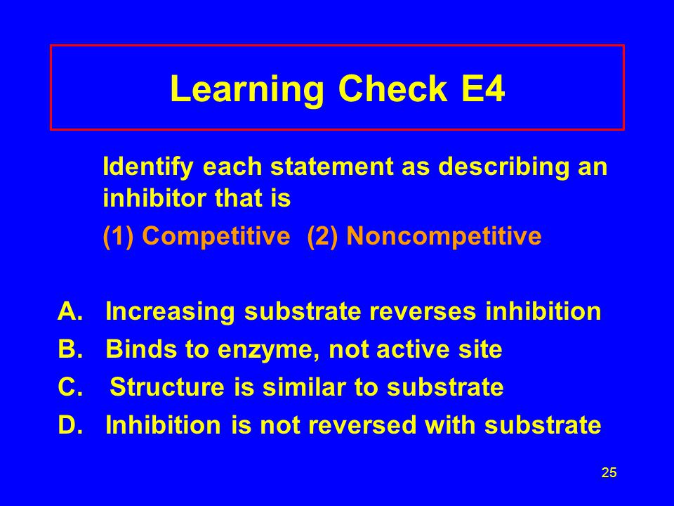 25 Learning Check E4 Identify each statement as describing an inhibitor that is (1) Competitive (2) Noncompetitive A. Increasing substrate reverses in