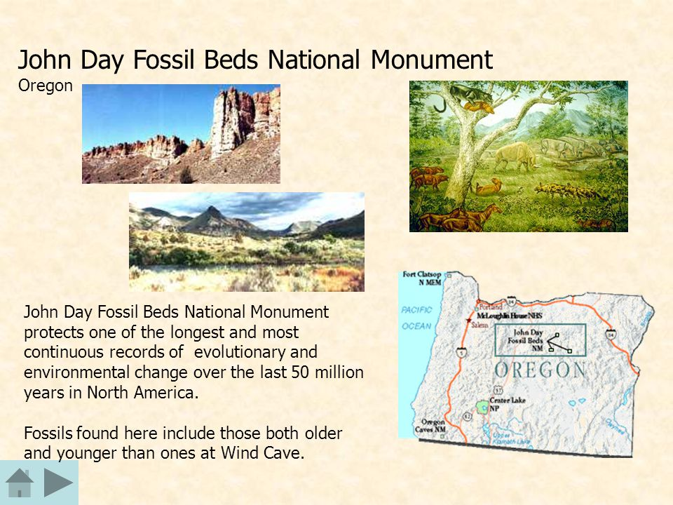John Day Fossil Beds National Monument Oregon John Day Fossil Beds National Monument protects one of the longest and most continuous records of evolutionary and environmental change over the last 50 million years in North America.