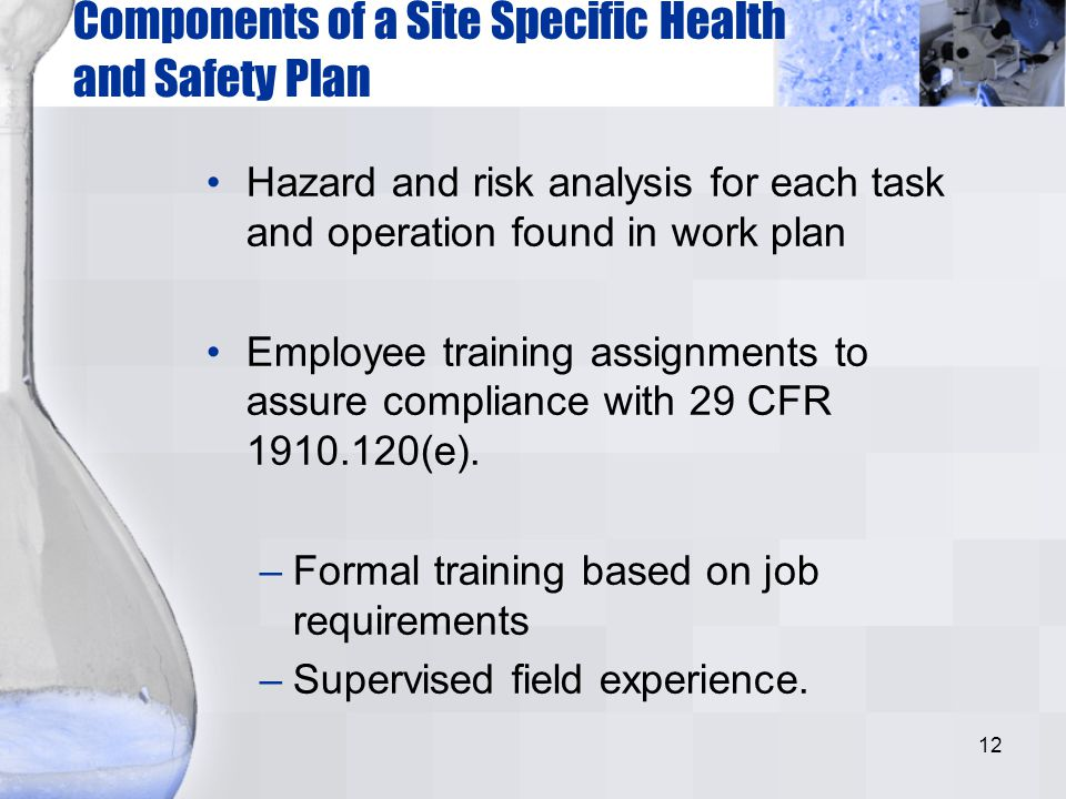 12 Components of a Site Specific Health and Safety Plan Hazard and risk analysis for each task and operation found in work plan Employee training assi
