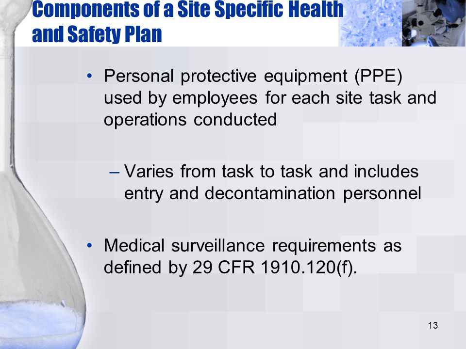 13 Components of a Site Specific Health and Safety Plan Personal protective equipment (PPE) used by employees for each site task and operations conduc