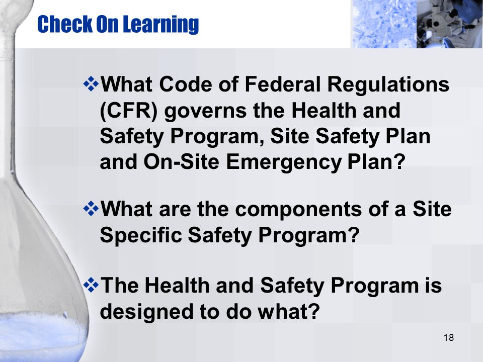 18 Check On Learning What are the components of a Site Specific Safety Program? What Code of Federal Regulations (CFR) governs the Health and Safety P