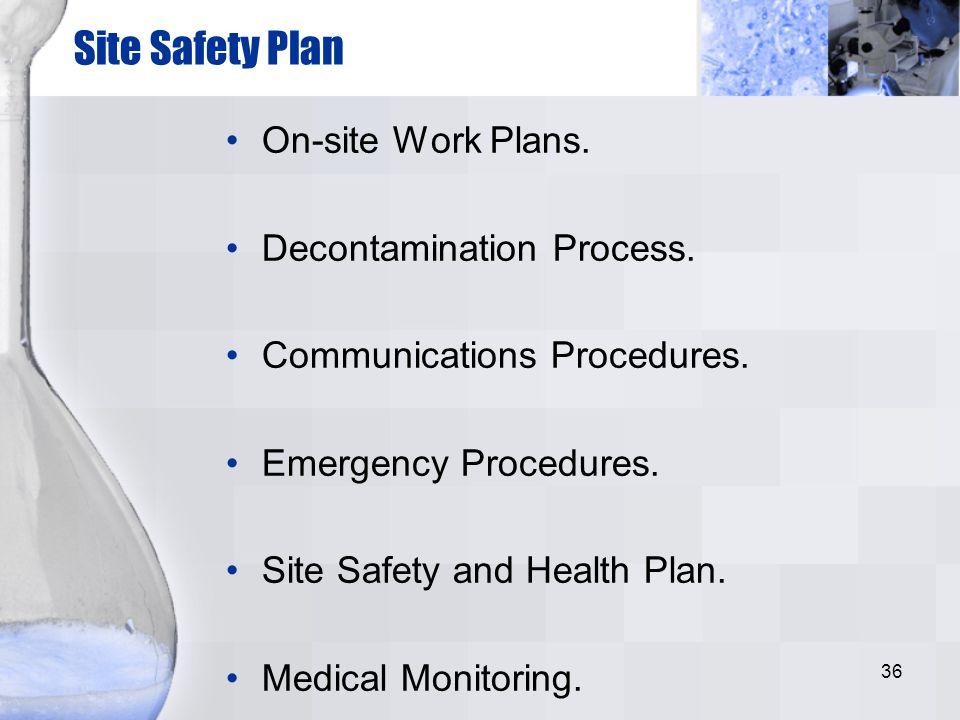 36 Site Safety Plan On-site Work Plans. Decontamination Process. Communications Procedures. Emergency Procedures. Site Safety and Health Plan. Medical