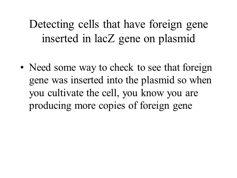 Detecting cells that have foreign gene inserted in lacZ gene on plasmid Need some way to check to see that foreign gene was inserted into the plasmid so when you cultivate the cell, you know you are producing more copies of foreign gene