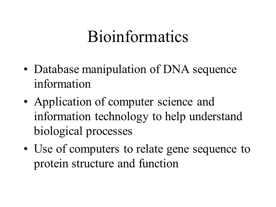 Bioinformatics Database manipulation of DNA sequence information Application of computer science and information technology to help understand biologi