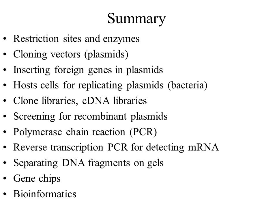 Summary Restriction sites and enzymes Cloning vectors (plasmids) Inserting foreign genes in plasmids Hosts cells for replicating plasmids (bacteria) Clone libraries, cDNA libraries Screening for recombinant plasmids Polymerase chain reaction (PCR) Reverse transcription PCR for detecting mRNA Separating DNA fragments on gels Gene chips Bioinformatics