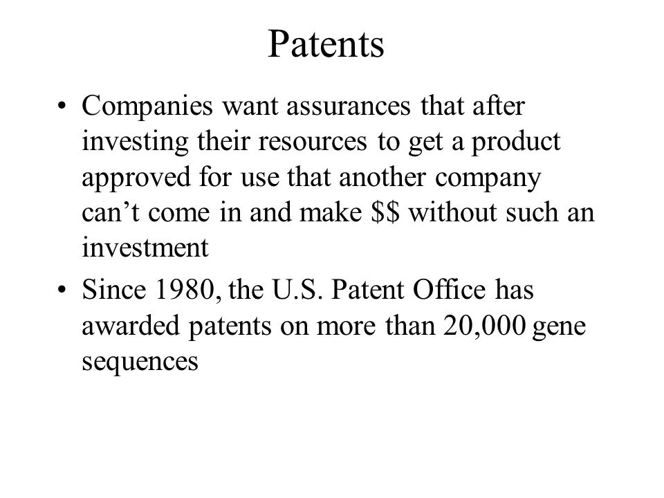 Patents Companies want assurances that after investing their resources to get a product approved for use that another company cant come in and make $$