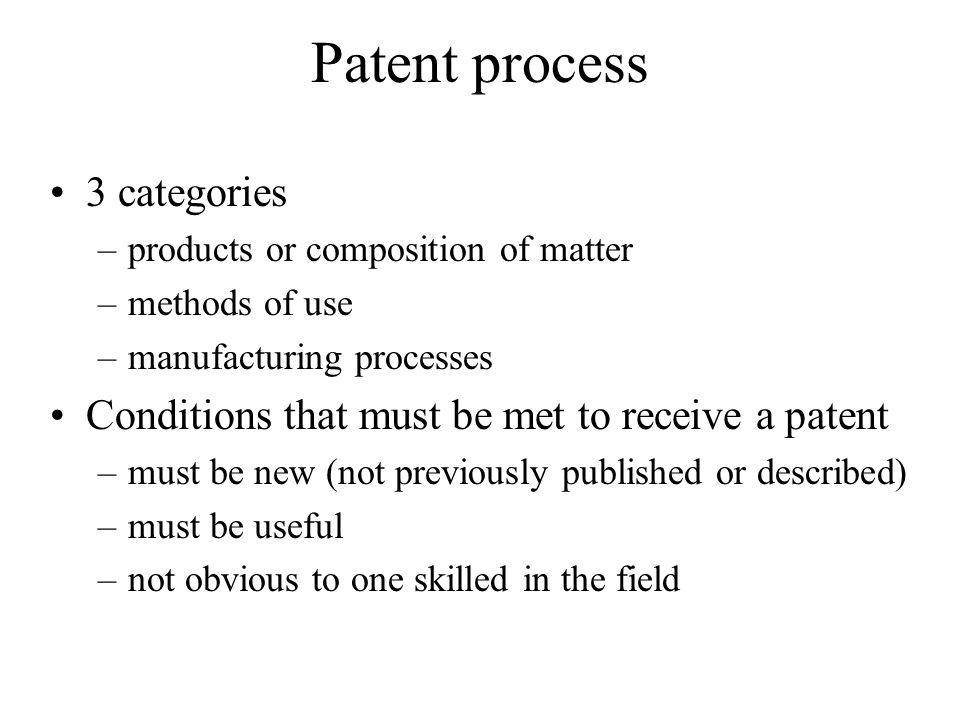 Patent process 3 categories –products or composition of matter –methods of use –manufacturing processes Conditions that must be met to receive a patent –must be new (not previously published or described) –must be useful –not obvious to one skilled in the field