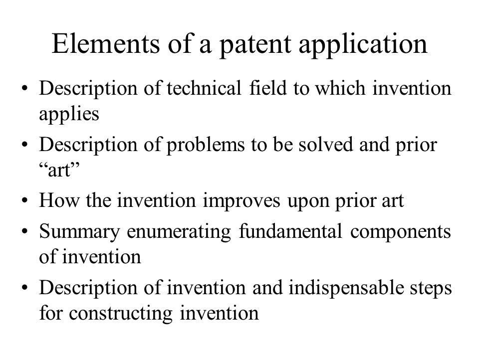 Elements of a patent application Description of technical field to which invention applies Description of problems to be solved and prior art How the invention improves upon prior art Summary enumerating fundamental components of invention Description of invention and indispensable steps for constructing invention