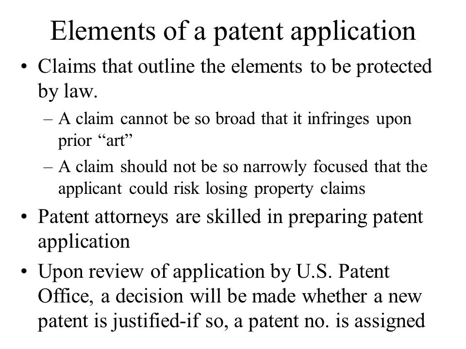 Elements of a patent application Claims that outline the elements to be protected by law. –A claim cannot be so broad that it infringes upon prior art