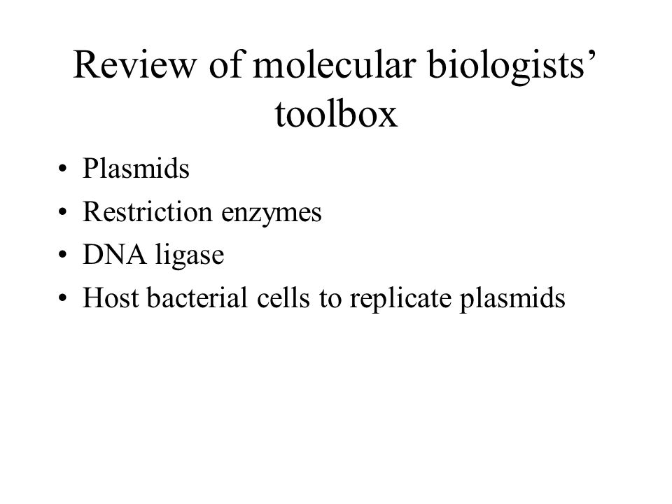 Review of molecular biologists toolbox Plasmids Restriction enzymes DNA ligase Host bacterial cells to replicate plasmids