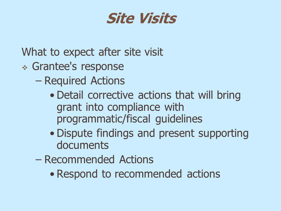 Site Visits What to expect after site visit Grantee's response –Required Actions Detail corrective actions that will bring grant into compliance with
