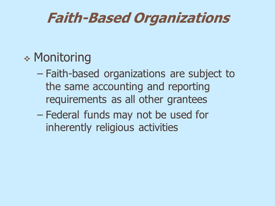 Faith-Based Organizations Monitoring –Faith-based organizations are subject to the same accounting and reporting requirements as all other grantees –F