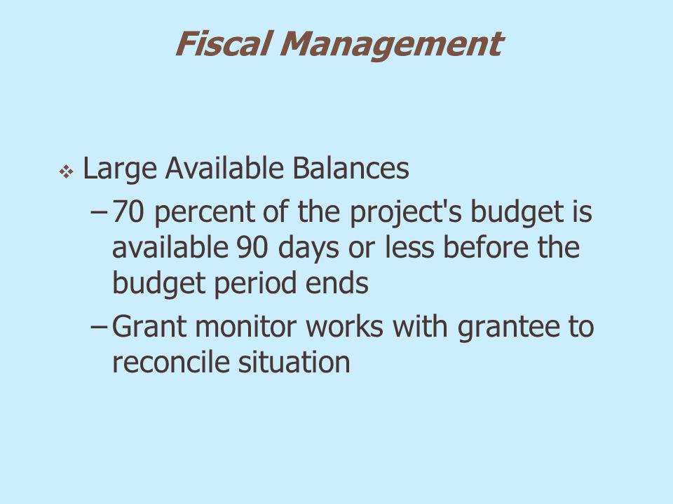 Fiscal Management Large Available Balances –70 percent of the project's budget is available 90 days or less before the budget period ends –Grant monit
