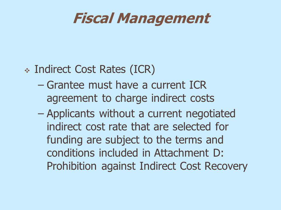 Fiscal Management Indirect Cost Rates (ICR) –Grantee must have a current ICR agreement to charge indirect costs –Applicants without a current negotiat