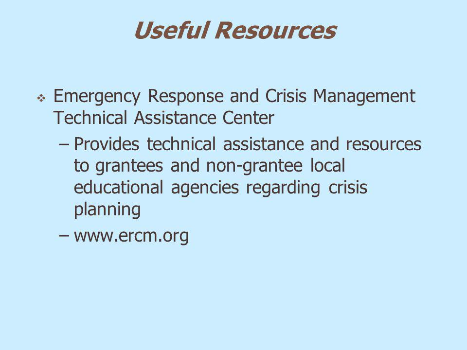 Useful Resources Emergency Response and Crisis Management Technical Assistance Center –Provides technical assistance and resources to grantees and non