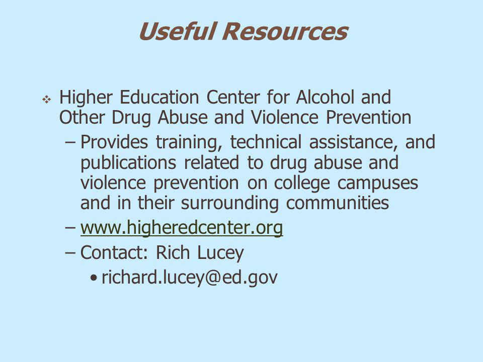 Useful Resources Higher Education Center for Alcohol and Other Drug Abuse and Violence Prevention –Provides training, technical assistance, and public