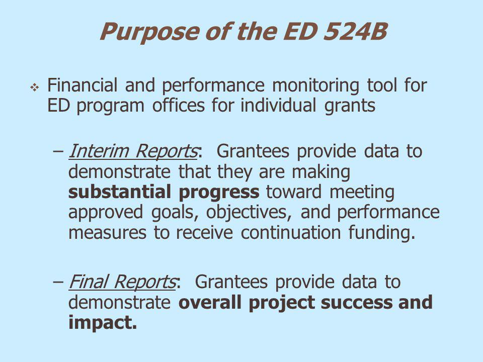 Purpose of the ED 524B Financial and performance monitoring tool for ED program offices for individual grants –Interim Reports: Grantees provide data
